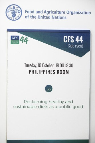 10 October 2017, Rome, Italy - Side Event – 53  -- Reclaiming healthy and sustainable diets as a public good. Public policies and investments on nutrition as critical instruments to guarantee human rights and redress the livelihoods, environmental, health and fiscal implications of food systems. Organizers: CFS Civil Society Mechanism (CSM) and IPES-Food. Committee on World Food Security, 44th Session (CFS 44), 09-13 October 2017, FAO headquarters (Philippines Room).
